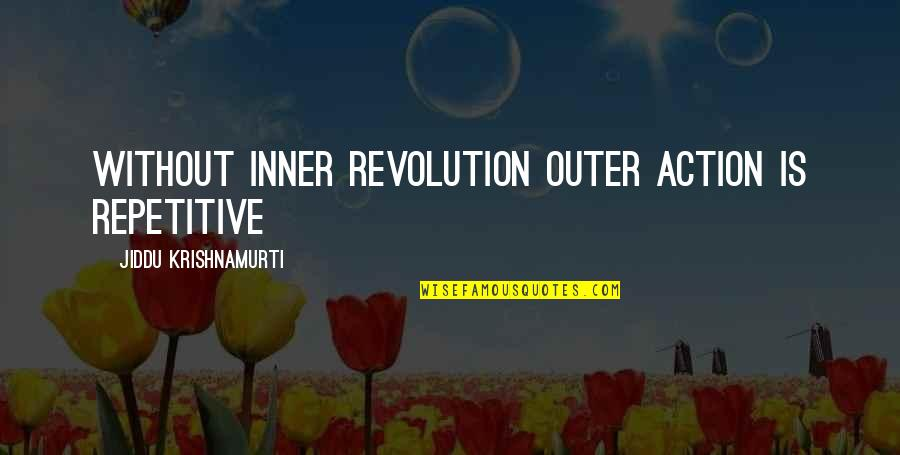 Repetitive Quotes By Jiddu Krishnamurti: Without inner revolution outer action is repetitive