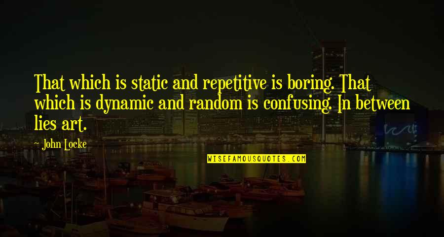 Repetitive Quotes By John Locke: That which is static and repetitive is boring.