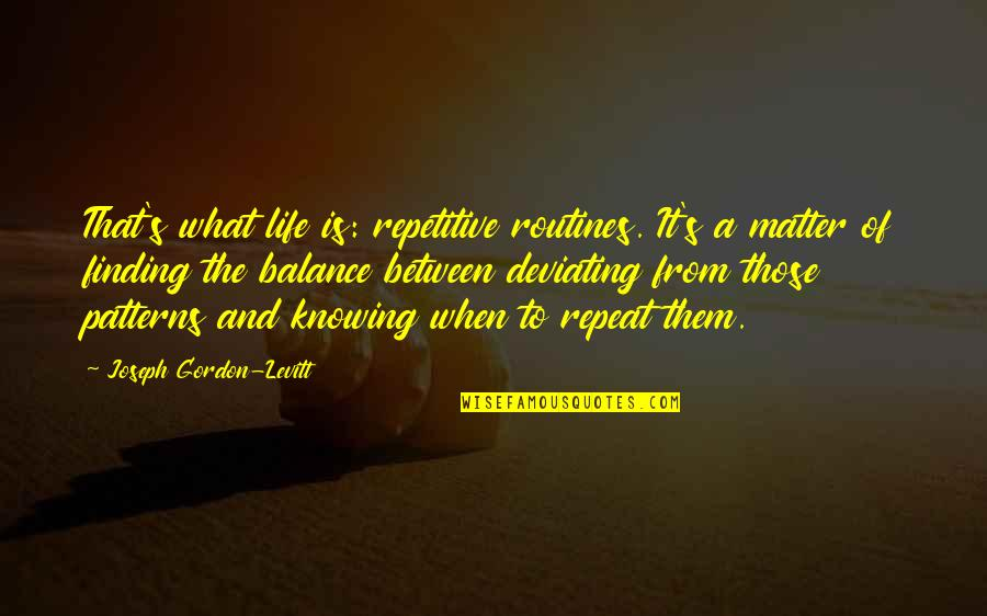 Repetitive Quotes By Joseph Gordon-Levitt: That's what life is: repetitive routines. It's a