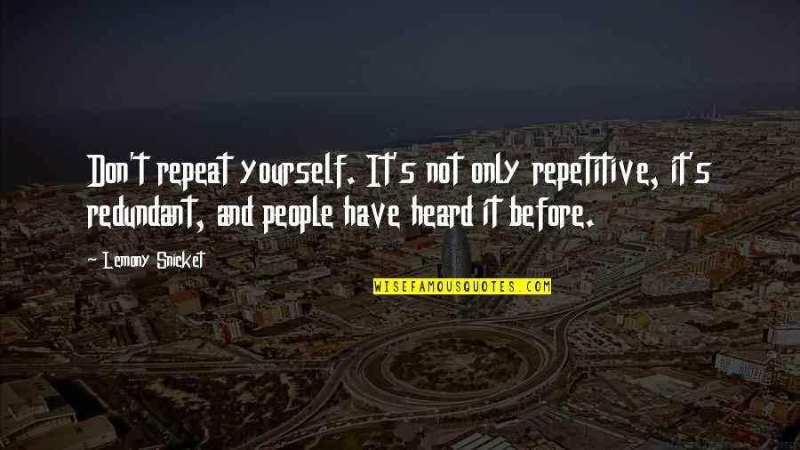 Repetitive Quotes By Lemony Snicket: Don't repeat yourself. It's not only repetitive, it's