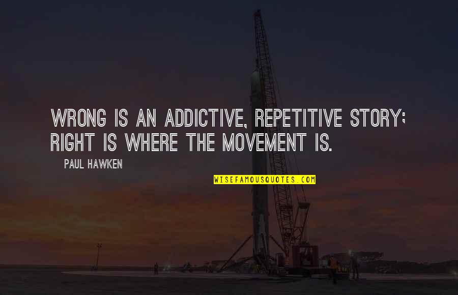 Repetitive Quotes By Paul Hawken: Wrong is an addictive, repetitive story; Right is