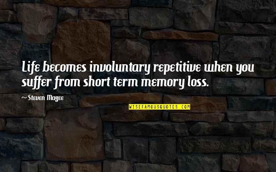 Repetitive Quotes By Steven Magee: Life becomes involuntary repetitive when you suffer from