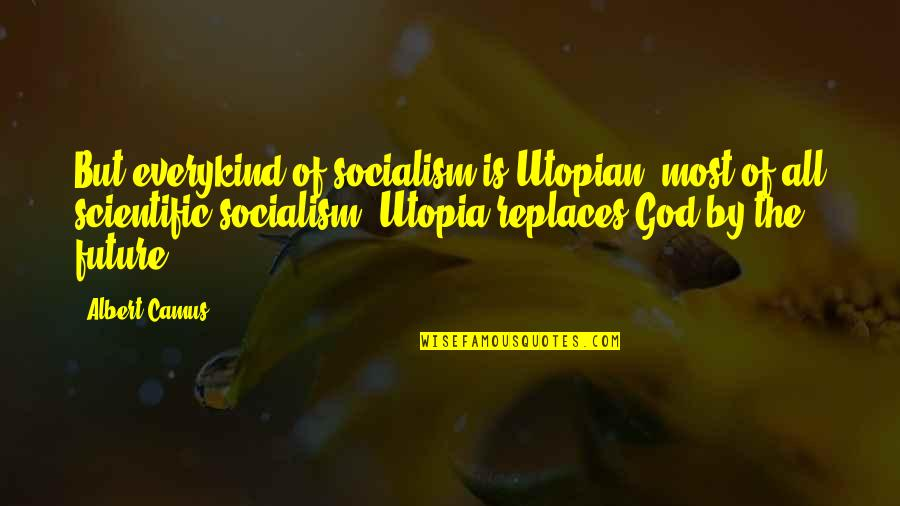 Replaces Quotes By Albert Camus: But everykind of socialism is Utopian, most of