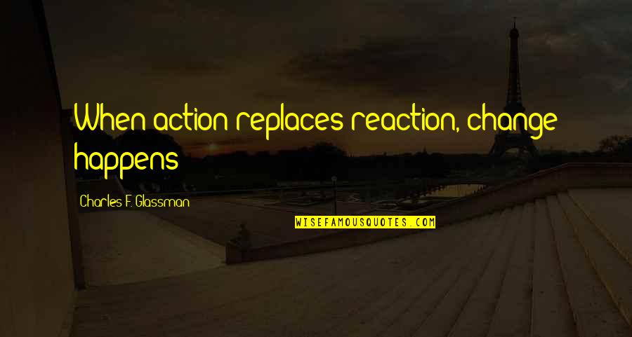Replaces Quotes By Charles F. Glassman: When action replaces reaction, change happens