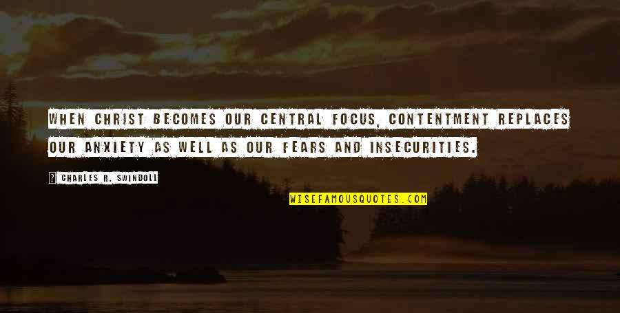 Replaces Quotes By Charles R. Swindoll: When Christ becomes our central focus, contentment replaces