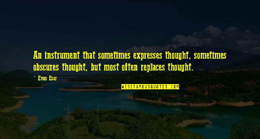 Replaces Quotes By Evan Esar: An instrument that sometimes expresses thought, sometimes obscures