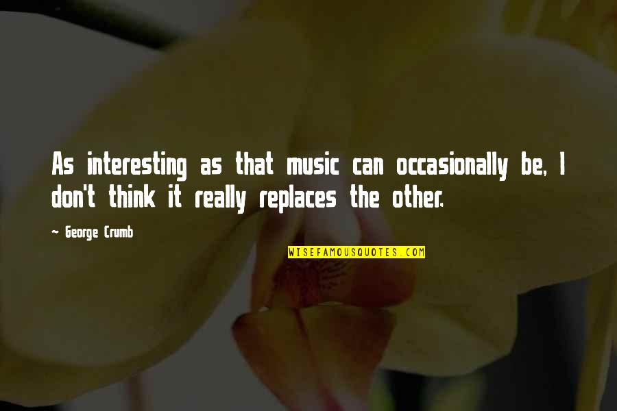 Replaces Quotes By George Crumb: As interesting as that music can occasionally be,