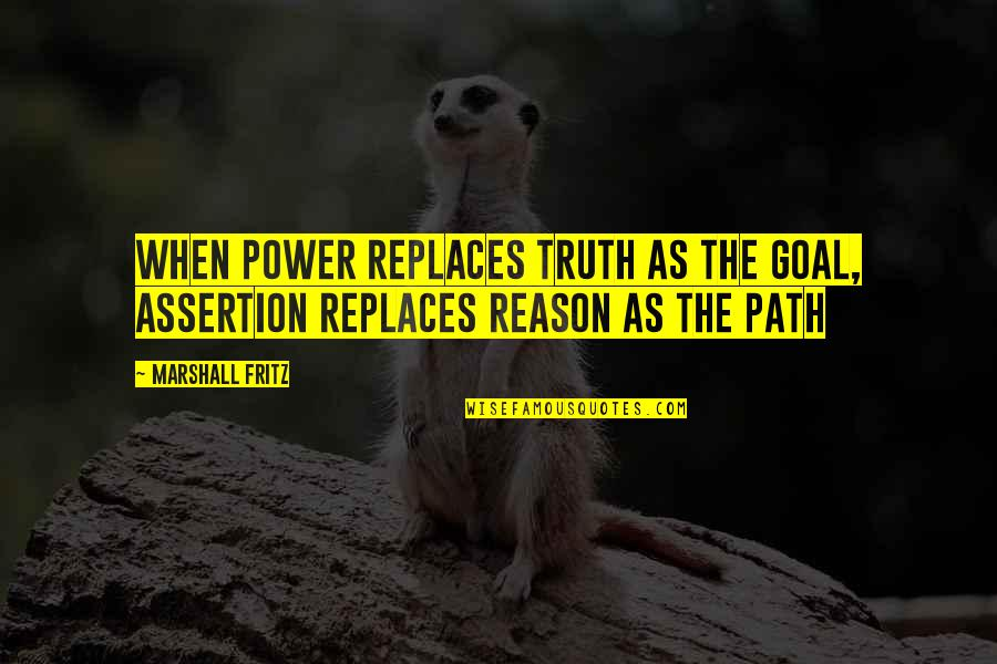 Replaces Quotes By Marshall Fritz: When power replaces truth as the goal, assertion