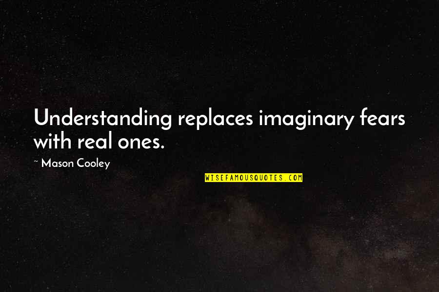 Replaces Quotes By Mason Cooley: Understanding replaces imaginary fears with real ones.