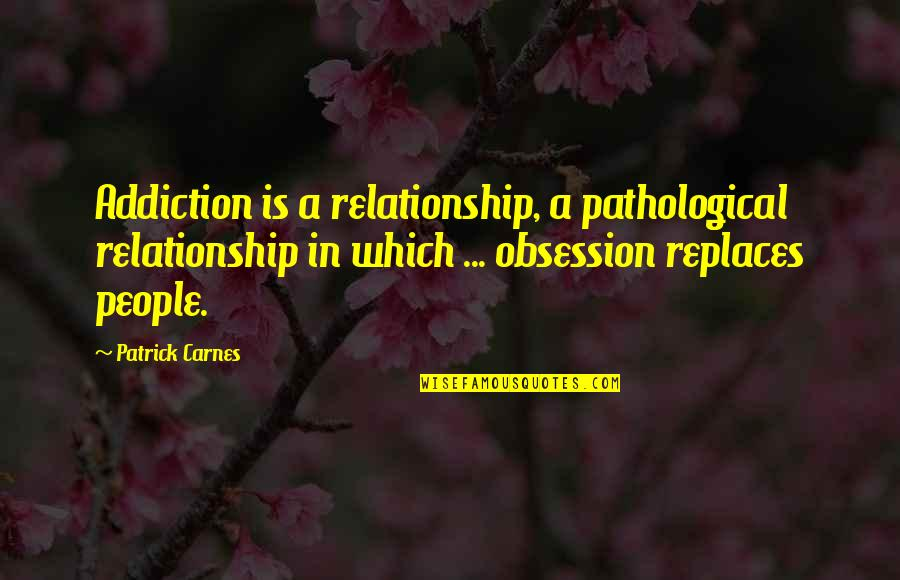 Replaces Quotes By Patrick Carnes: Addiction is a relationship, a pathological relationship in