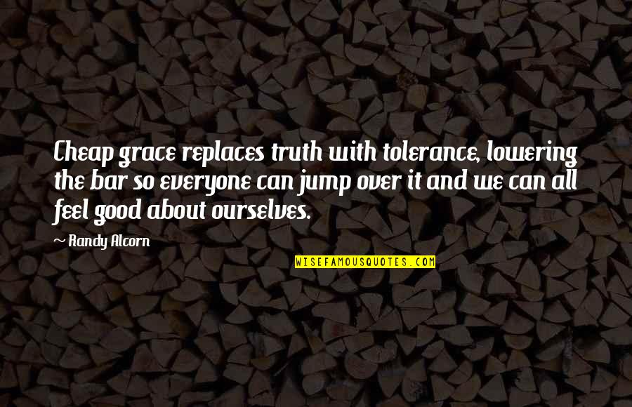 Replaces Quotes By Randy Alcorn: Cheap grace replaces truth with tolerance, lowering the