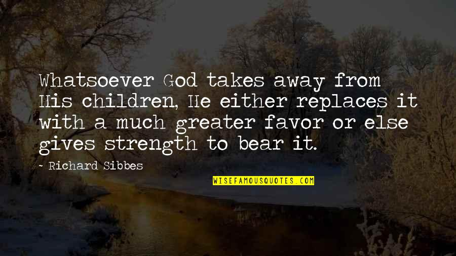 Replaces Quotes By Richard Sibbes: Whatsoever God takes away from His children, He