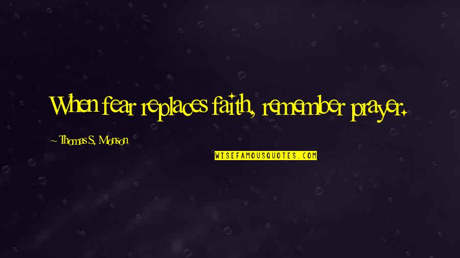Replaces Quotes By Thomas S. Monson: When fear replaces faith, remember prayer.