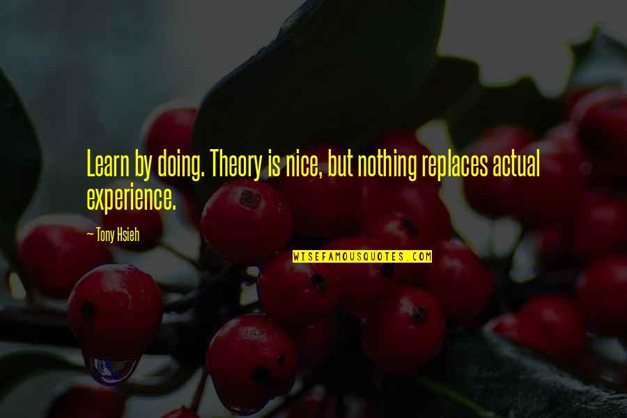 Replaces Quotes By Tony Hsieh: Learn by doing. Theory is nice, but nothing