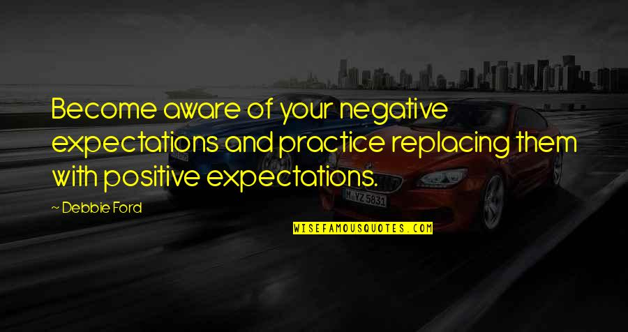 Replacing Quotes By Debbie Ford: Become aware of your negative expectations and practice