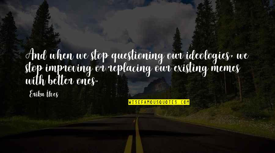 Replacing Quotes By Erika Ilves: And when we stop questioning our ideologies, we