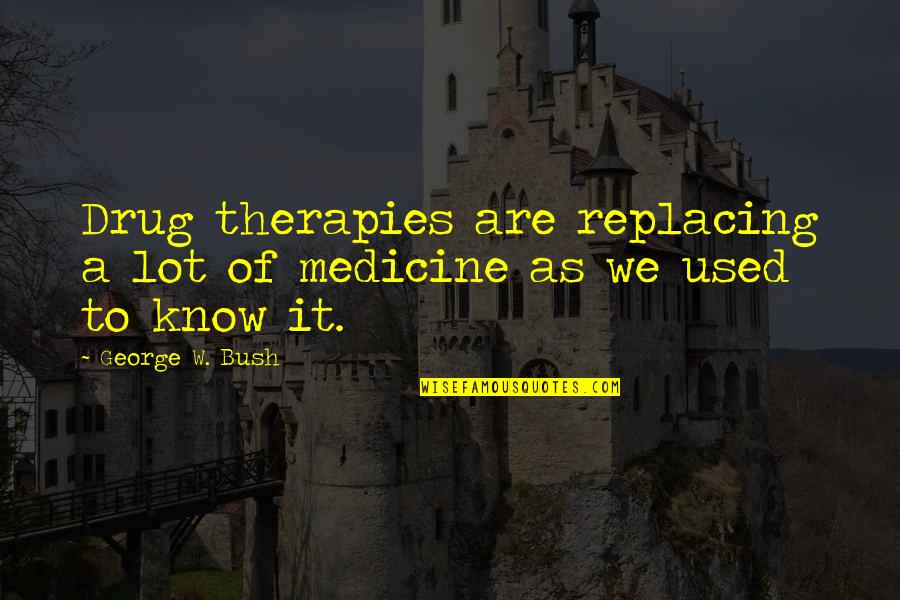 Replacing Quotes By George W. Bush: Drug therapies are replacing a lot of medicine