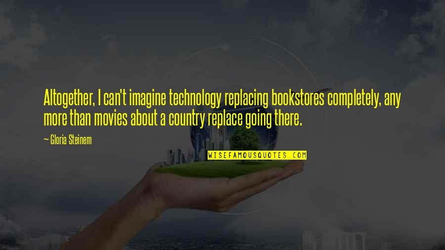 Replacing Quotes By Gloria Steinem: Altogether, I can't imagine technology replacing bookstores completely,