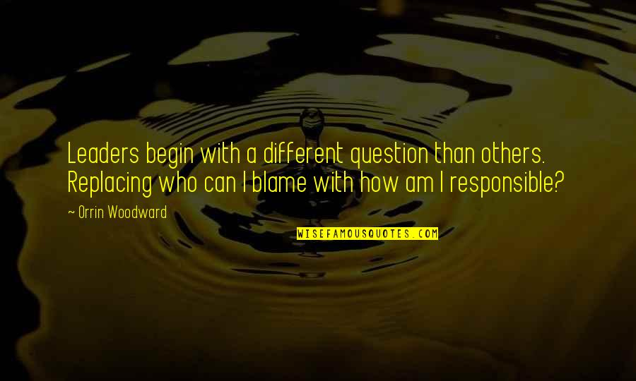 Replacing Quotes By Orrin Woodward: Leaders begin with a different question than others.