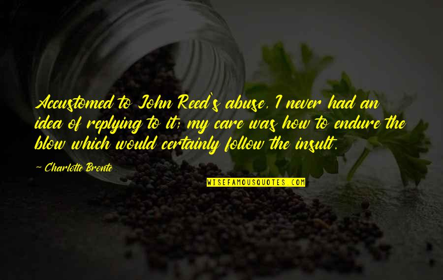 Replying Quotes By Charlotte Bronte: Accustomed to John Reed's abuse, I never had