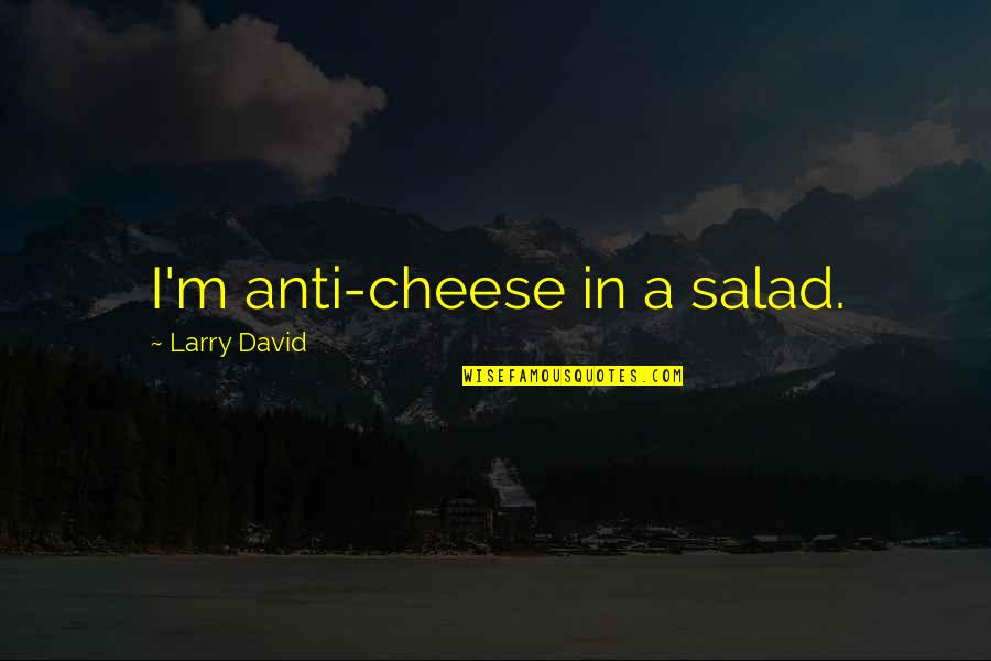 Replying Quotes By Larry David: I'm anti-cheese in a salad.
