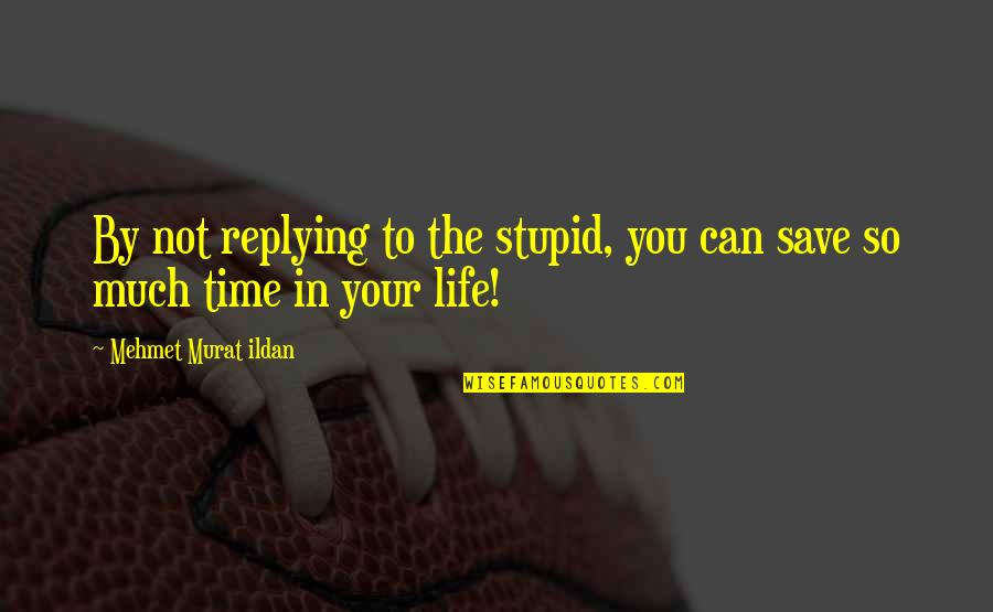 Replying Quotes By Mehmet Murat Ildan: By not replying to the stupid, you can