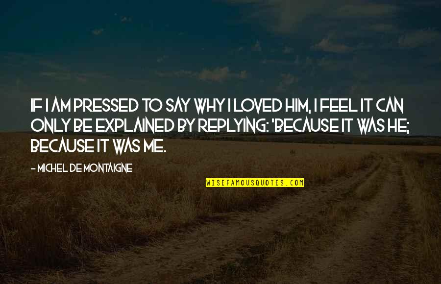 Replying Quotes By Michel De Montaigne: If I am pressed to say why I