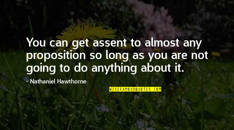 Replying Quotes By Nathaniel Hawthorne: You can get assent to almost any proposition