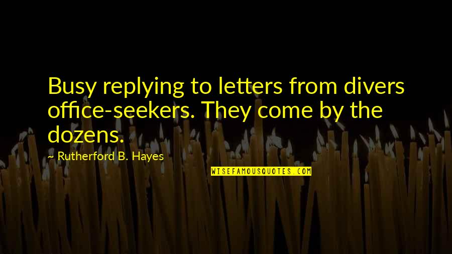 Replying Quotes By Rutherford B. Hayes: Busy replying to letters from divers office-seekers. They
