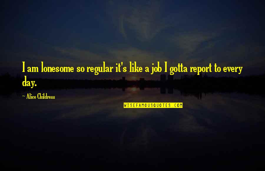 Report'st Quotes By Alice Childress: I am lonesome so regular it's like a
