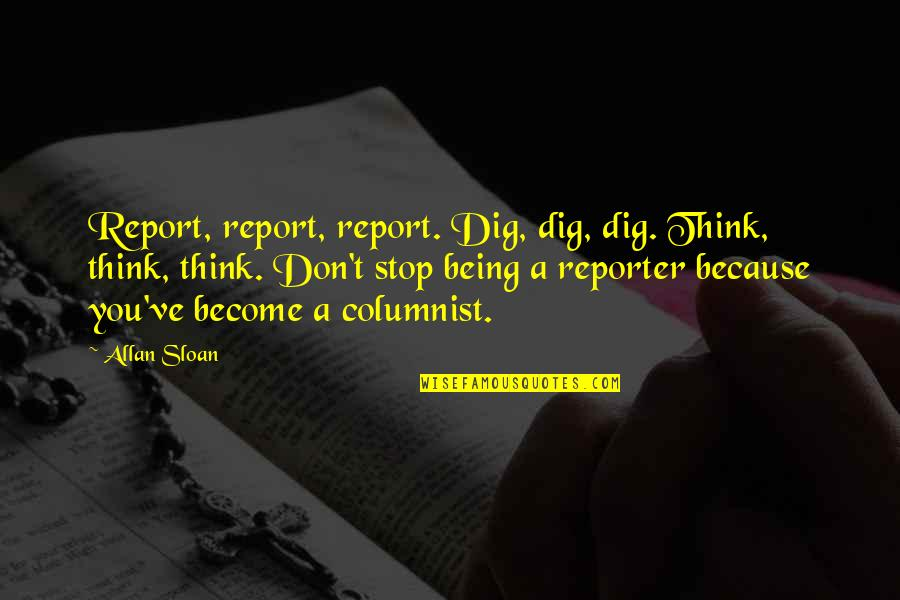 Report'st Quotes By Allan Sloan: Report, report, report. Dig, dig, dig. Think, think,