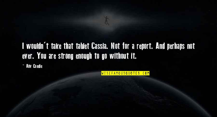 Report'st Quotes By Ally Condie: I wouldn't take that tablet Cassia. Not for