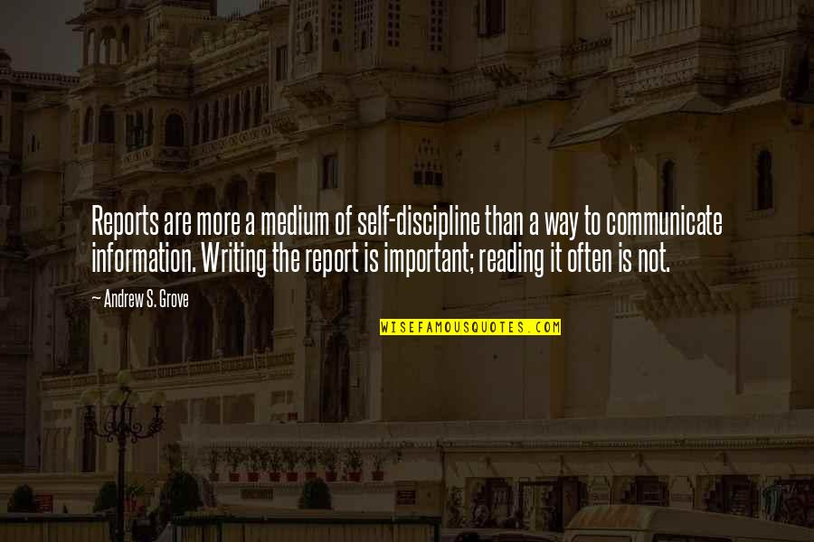 Report'st Quotes By Andrew S. Grove: Reports are more a medium of self-discipline than