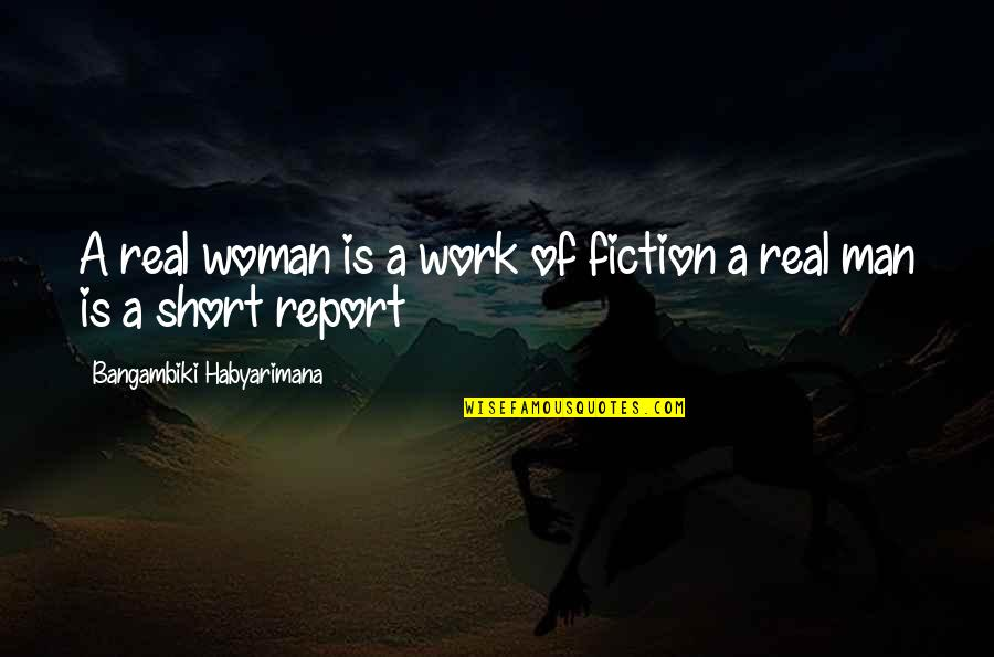 Report'st Quotes By Bangambiki Habyarimana: A real woman is a work of fiction