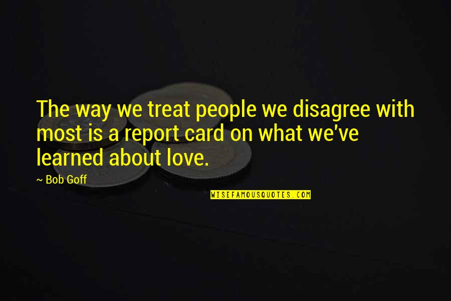Report'st Quotes By Bob Goff: The way we treat people we disagree with