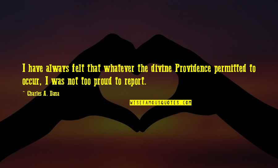 Report'st Quotes By Charles A. Dana: I have always felt that whatever the divine