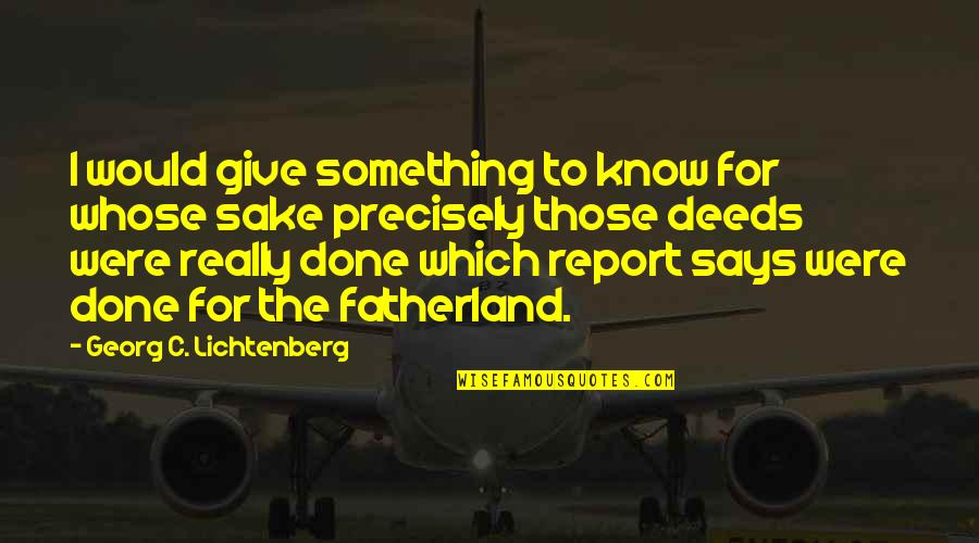 Report'st Quotes By Georg C. Lichtenberg: I would give something to know for whose