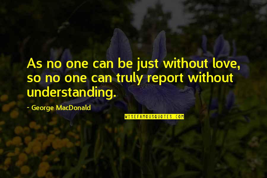 Report'st Quotes By George MacDonald: As no one can be just without love,