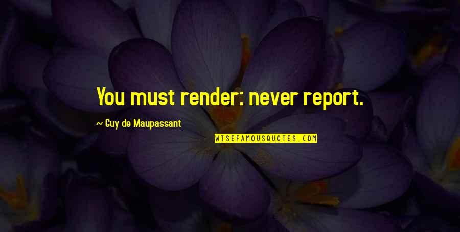 Report'st Quotes By Guy De Maupassant: You must render: never report.