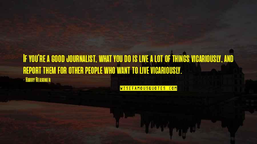 Report'st Quotes By Harry Reasoner: If you're a good journalist, what you do