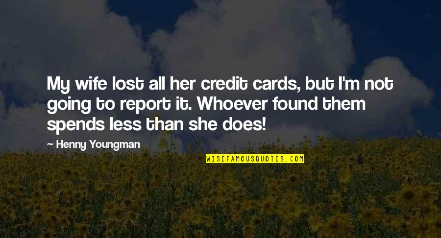 Report'st Quotes By Henny Youngman: My wife lost all her credit cards, but