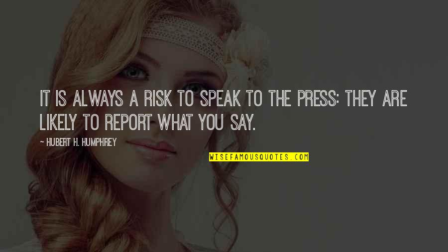 Report'st Quotes By Hubert H. Humphrey: It is always a risk to speak to