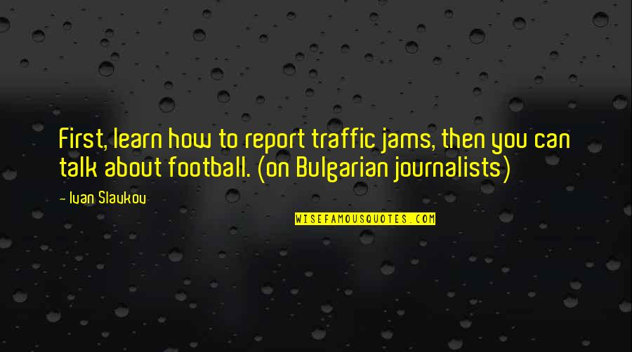 Report'st Quotes By Ivan Slavkov: First, learn how to report traffic jams, then