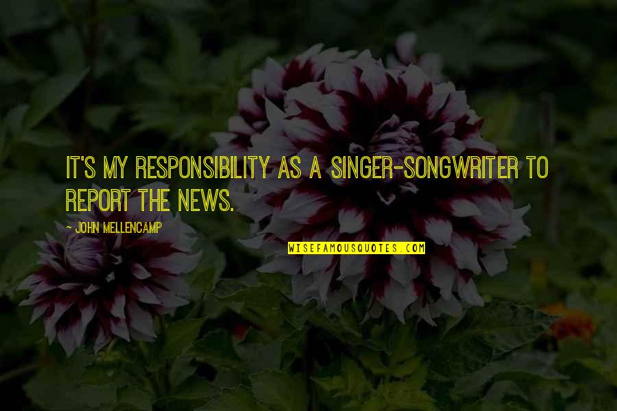 Report'st Quotes By John Mellencamp: It's my responsibility as a singer-songwriter to report