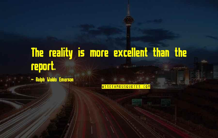 Report'st Quotes By Ralph Waldo Emerson: The reality is more excellent than the report.