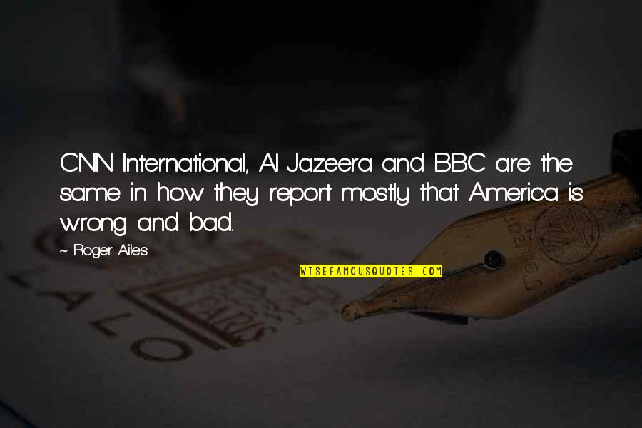 Report'st Quotes By Roger Ailes: CNN International, Al-Jazeera and BBC are the same