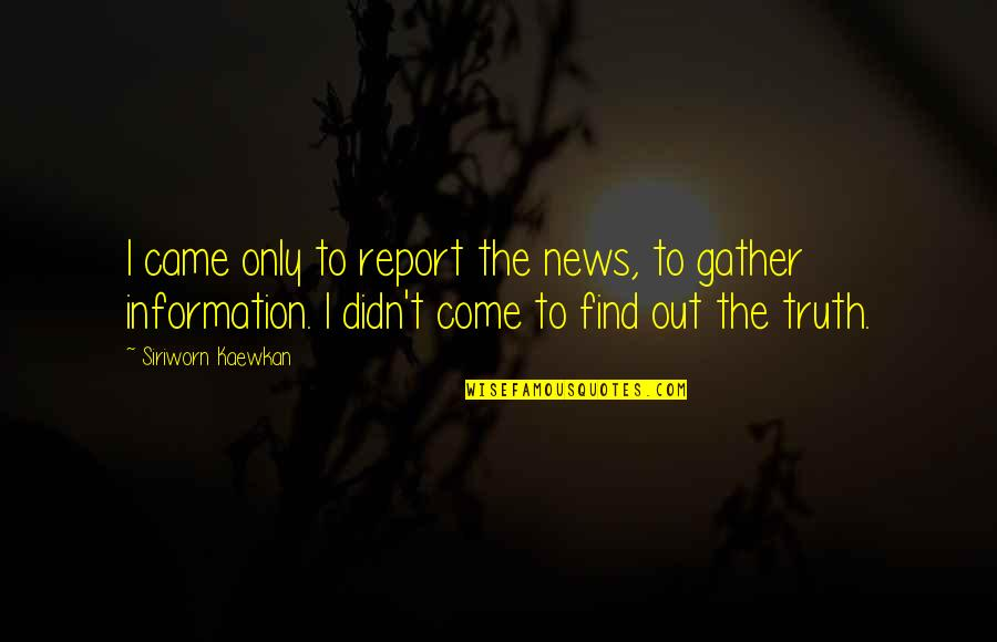 Report'st Quotes By Siriworn Kaewkan: I came only to report the news, to