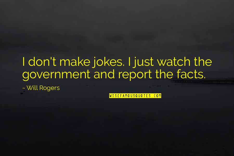 Report'st Quotes By Will Rogers: I don't make jokes. I just watch the