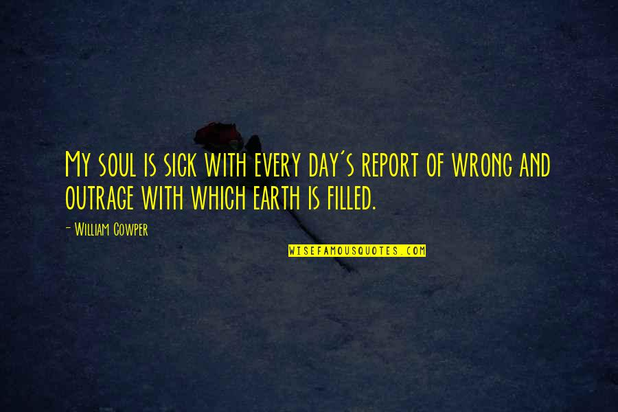 Report'st Quotes By William Cowper: My soul is sick with every day's report