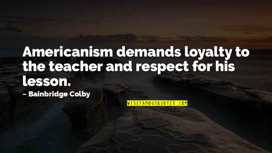 Repositionable Wall Quotes By Bainbridge Colby: Americanism demands loyalty to the teacher and respect